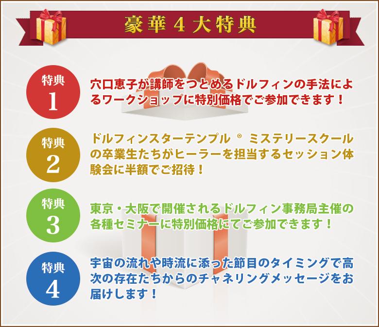 特典1 穴口恵子が講師をつとめるドルフィンの手法によるワークショップに 特別価格でご参加できます!       特典2 ドルフィンスターテンプル®ミステリースクールの卒業生たちが  ヒーラーを担当するセッション体験会に半額でご招待!       特典3 東京・大阪で開催されるドルフィン事務局主催の各種セミナーに  特別価格にてご参加できます!       特典4 宇宙の流れや時流に添った節目のタイミングで高次の存在たちからの チャネリングメッセージをお届けします!